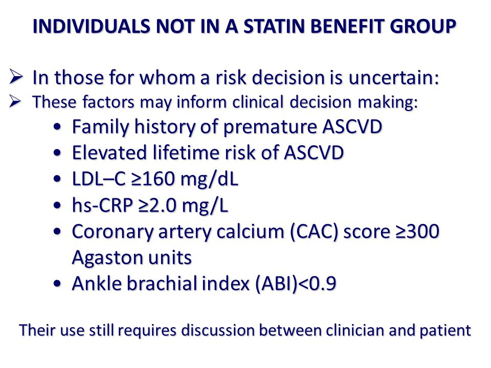 INDIVIDUALS NOT IN A STATIN BENEFIT GROUP  In those for whom a risk decision is uncertain:  These factors may inform clinical decision making: Family history of premature ASCVDFamily history of premature ASCVD Elevated lifetime risk of ASCVDElevated lifetime risk of ASCVD LDL–C ≥160 mg/dLLDL–C ≥160 mg/dL hs-CRP ≥2.0 mg/Lhs-CRP ≥2.0 mg/L Coronary artery calcium (CAC) score ≥300 Agaston unitsCoronary artery calcium (CAC) score ≥300 Agaston units Ankle brachial index (ABI)<0.9Ankle brachial index (ABI)<0.9 Their use still requires discussion between clinician and patient