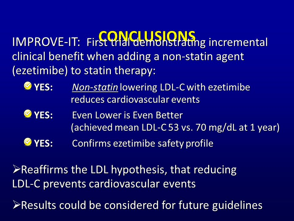CONCLUSIONS IMPROVE-IT: First trial demonstrating incremental clinical benefit when adding a non-statin agent (ezetimibe) to statin therapy: YES:Non-statin lowering LDL-C with ezetimibe reduces cardiovascular events YES:Even Lower is Even Better (achieved mean LDL-C 53 vs.
