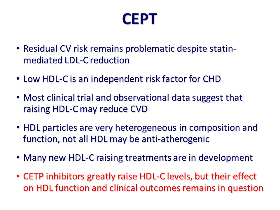 Residual CV risk remains problematic despite statin- mediated LDL-C reduction Residual CV risk remains problematic despite statin- mediated LDL-C reduction Low HDL-C is an independent risk factor for CHD Low HDL-C is an independent risk factor for CHD Most clinical trial and observational data suggest that raising HDL-C may reduce CVD Most clinical trial and observational data suggest that raising HDL-C may reduce CVD HDL particles are very heterogeneous in composition and function, not all HDL may be anti-atherogenic HDL particles are very heterogeneous in composition and function, not all HDL may be anti-atherogenic Many new HDL-C raising treatments are in development Many new HDL-C raising treatments are in development CETP inhibitors greatly raise HDL-C levels, but their effect on HDL function and clinical outcomes remains in question CETP inhibitors greatly raise HDL-C levels, but their effect on HDL function and clinical outcomes remains in question CEPT