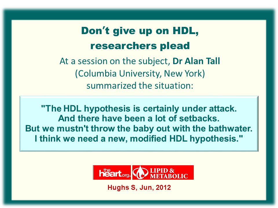 Don't give up on HDL, researchers plead At a session on the subject, Dr Alan Tall (Columbia University, New York) summarized the situation: Hughs S, Jun, 2012 The HDL hypothesis is certainly under attack.