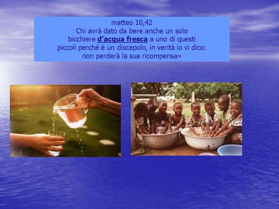 matteo 10,42 Chi avrà dato da bere anche un solo bicchiere d'acqua fresca a uno di questi piccoli perché è un discepolo, in verità io vi dico: non per