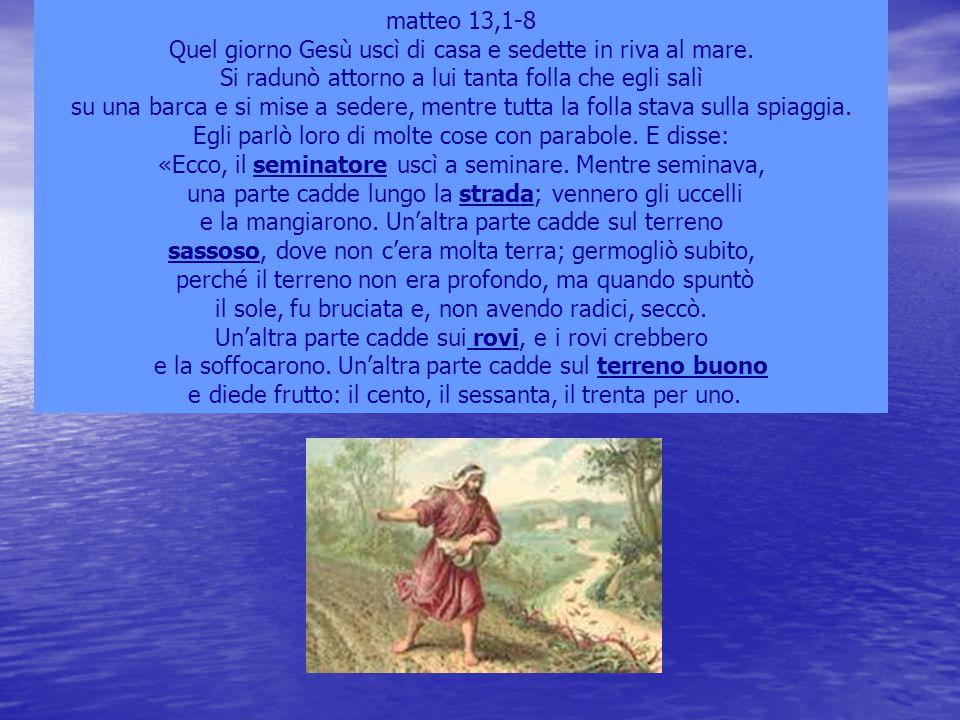 matteo 13,1-8 Quel giorno Gesù uscì di casa e sedette in riva al mare. Si radunò attorno a lui tanta folla che egli salì su una barca e si mise a sede