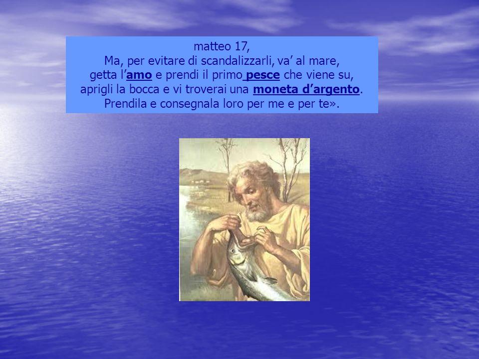 matteo 17, Ma, per evitare di scandalizzarli, va' al mare, getta l'amo e prendi il primo pesce che viene su, aprigli la bocca e vi troverai una moneta