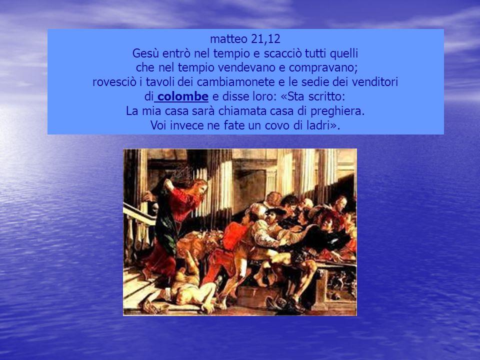 matteo 21,12 Gesù entrò nel tempio e scacciò tutti quelli che nel tempio vendevano e compravano; rovesciò i tavoli dei cambiamonete e le sedie dei ven