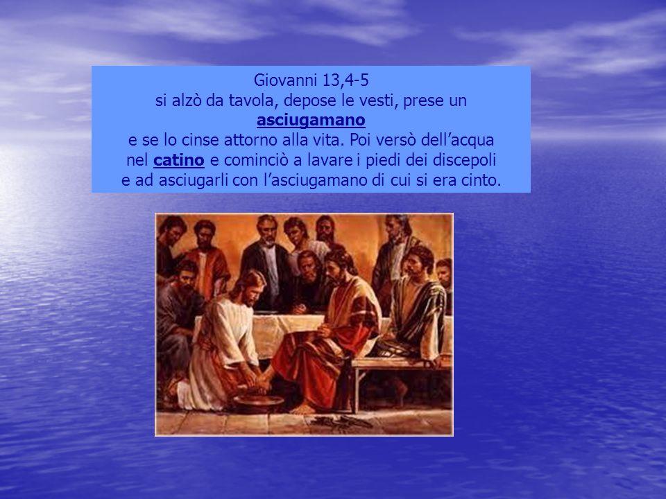 Giovanni 13,4-5 si alzò da tavola, depose le vesti, prese un asciugamano e se lo cinse attorno alla vita. Poi versò dell'acqua nel catino e cominciò a