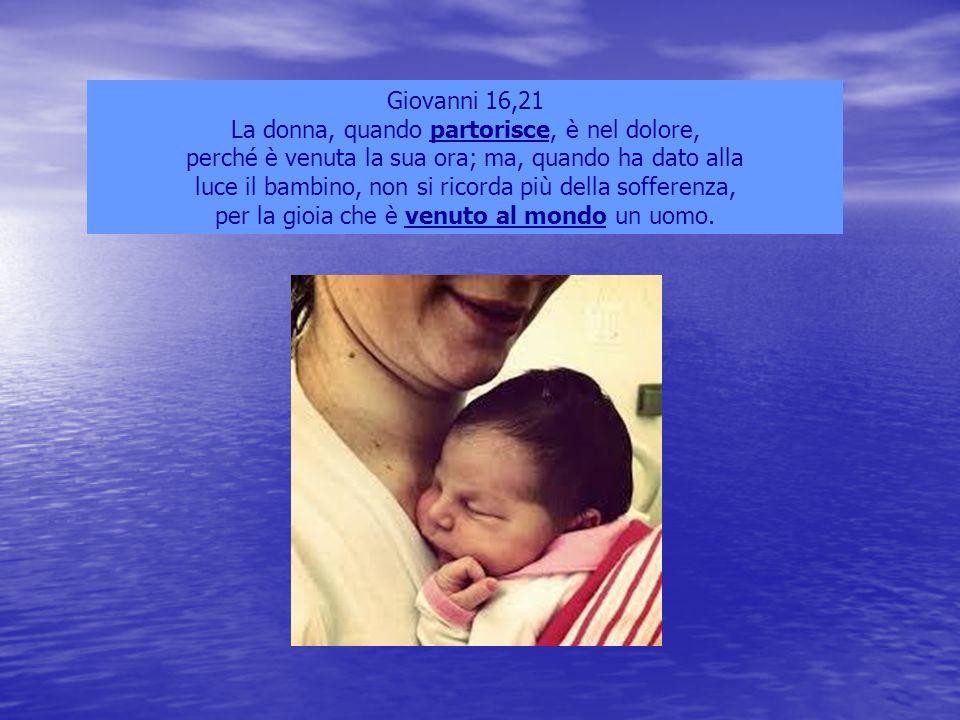 Giovanni 16,21 La donna, quando partorisce, è nel dolore, perché è venuta la sua ora; ma, quando ha dato alla luce il bambino, non si ricorda più dell