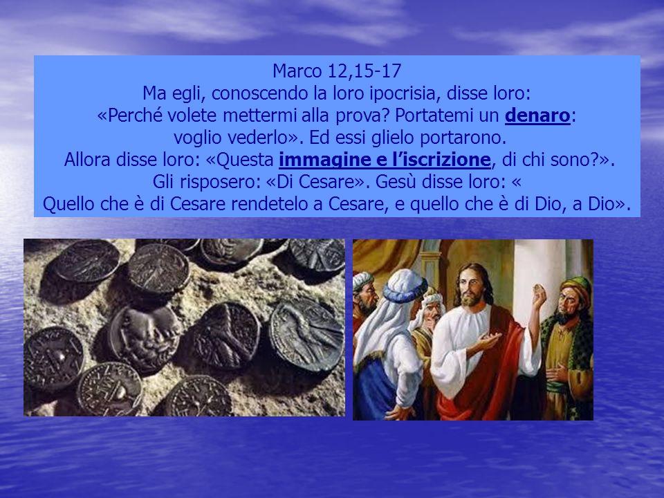 Marco 12,15-17 Ma egli, conoscendo la loro ipocrisia, disse loro: «Perché volete mettermi alla prova? Portatemi un denaro: voglio vederlo». Ed essi gl