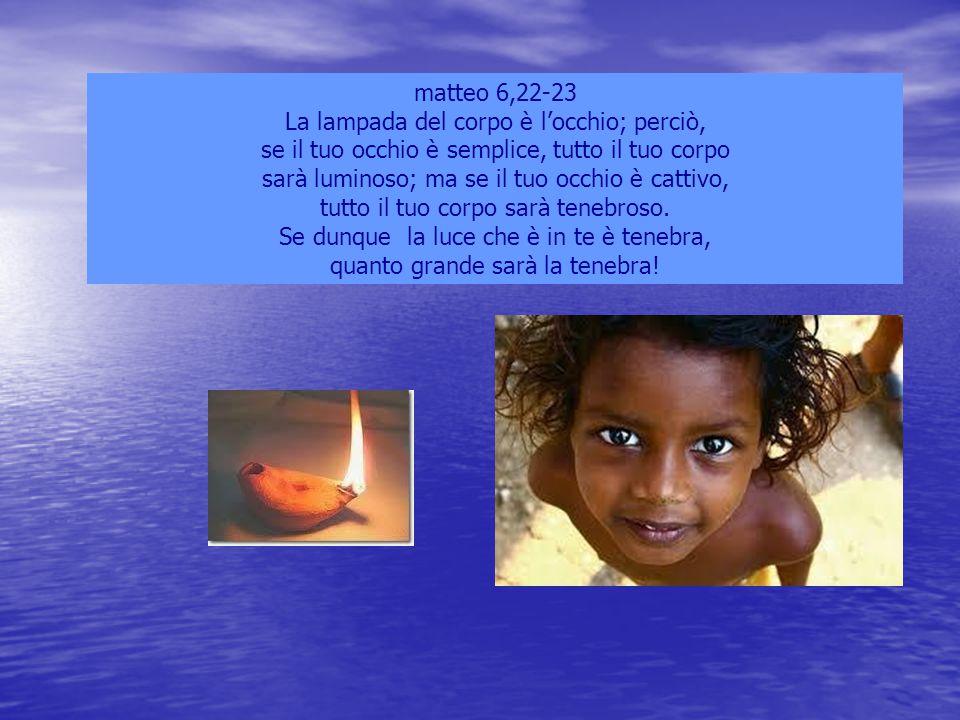 matteo 6,22-23 La lampada del corpo è l'occhio; perciò, se il tuo occhio è semplice, tutto il tuo corpo sarà luminoso; ma se il tuo occhio è cattivo,