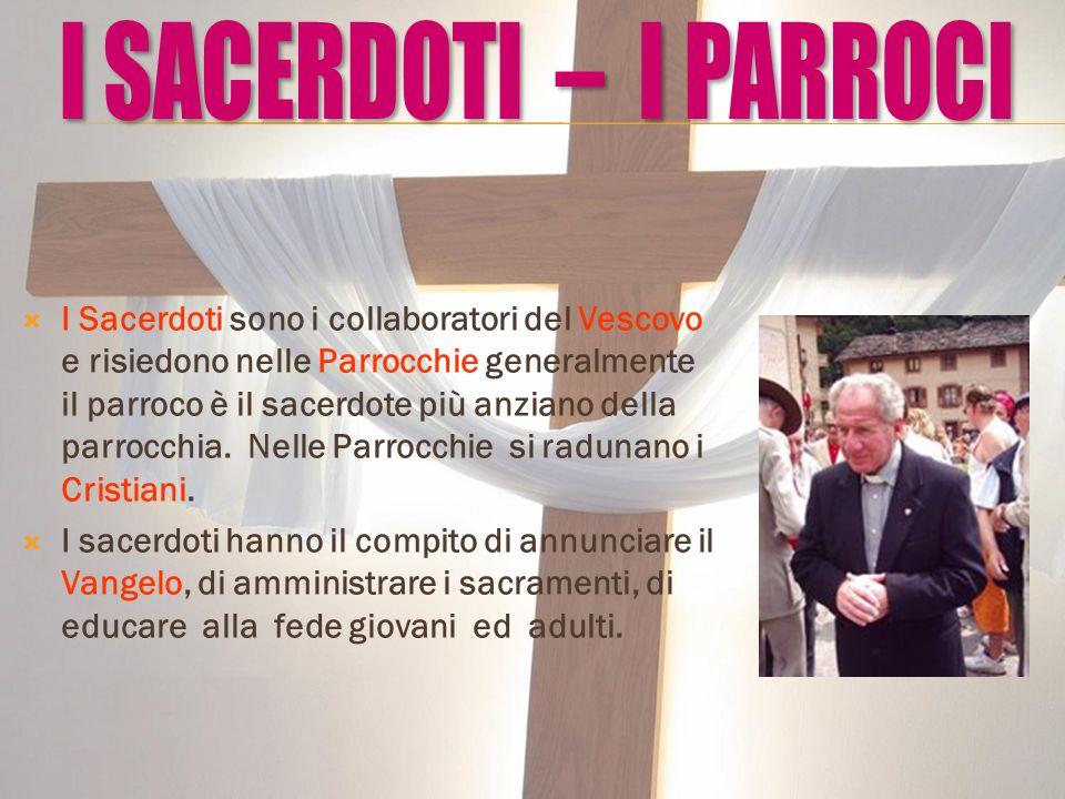  I Sacerdoti sono i collaboratori del Vescovo e risiedono nelle Parrocchie generalmente il parroco è il sacerdote più anziano della parrocchia. Nelle