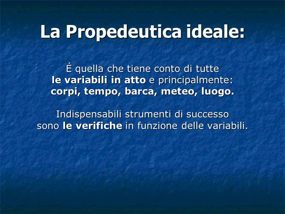 La Propedeutica ideale: É quella che tiene conto di tutte le variabili in atto e principalmente: corpi, tempo, barca, meteo, luogo. Indispensabili str