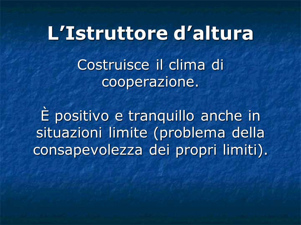 L'Istruttore d'altura Costruisce il clima di cooperazione. È positivo e tranquillo anche in situazioni limite (problema della consapevolezza dei propr