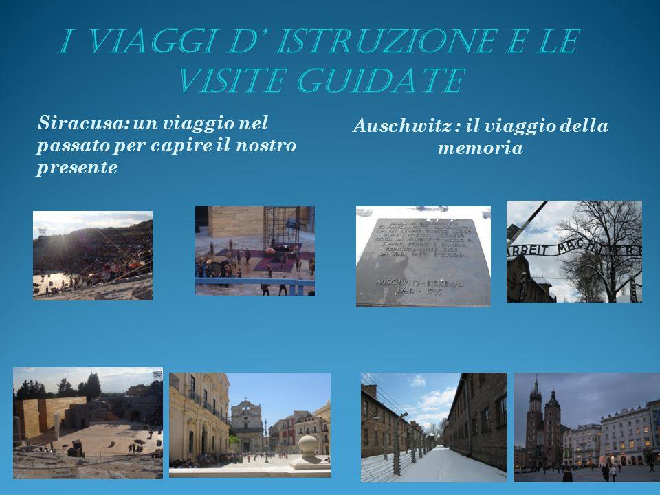 I VIAGGI D' ISTRUZIONE E LE VISITE GUIDATE Siracusa: un viaggio nel passato per capire il nostro presente Auschwitz : il viaggio della memoria