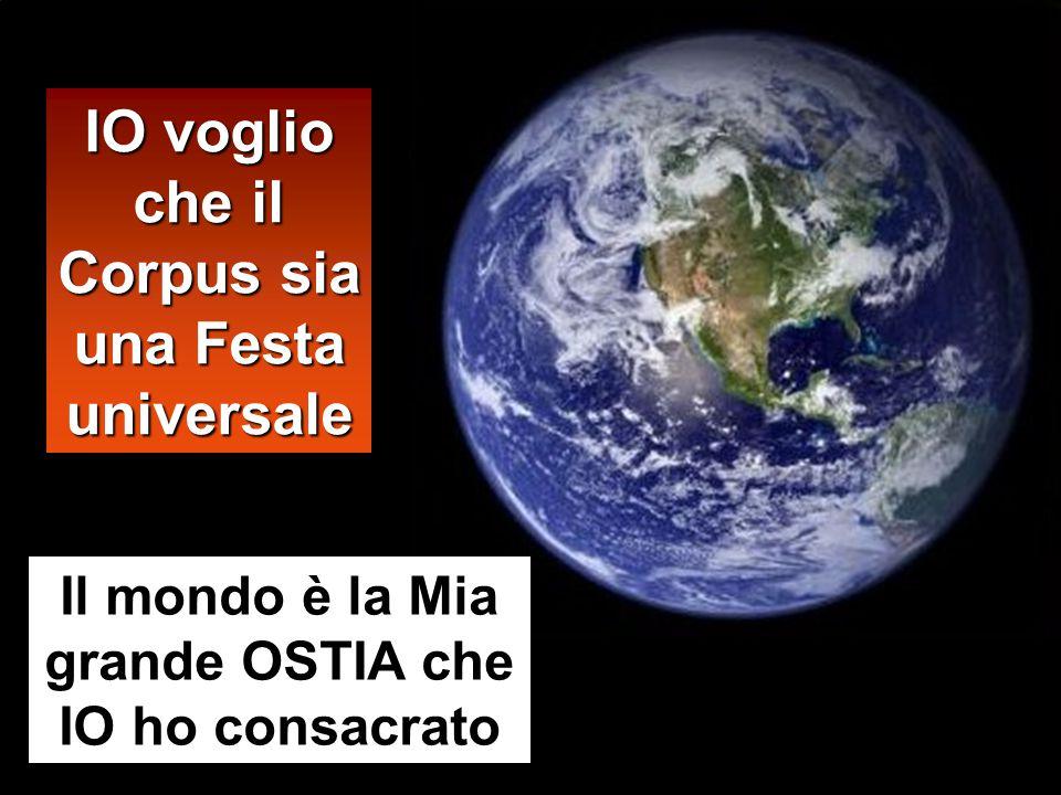 IO voglio che il Corpus sia una Festa universale Il mondo è la Mia grande OSTIA che IO ho consacrato