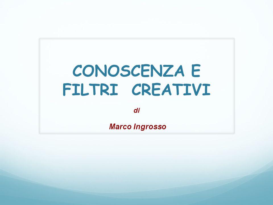 CONOSCENZA E FILTRI CREATIVI di Marco Ingrosso