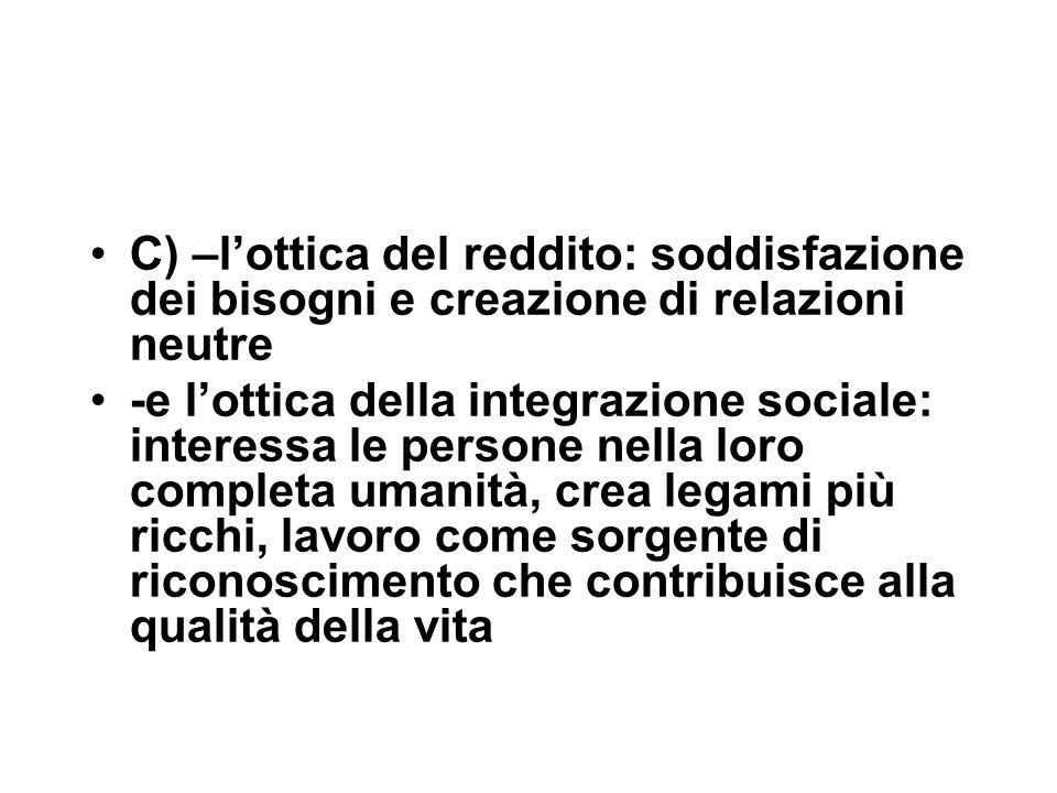 C) –l'ottica del reddito: soddisfazione dei bisogni e creazione di relazioni neutre -e l'ottica della integrazione sociale: interessa le persone nella loro completa umanità, crea legami più ricchi, lavoro come sorgente di riconoscimento che contribuisce alla qualità della vita