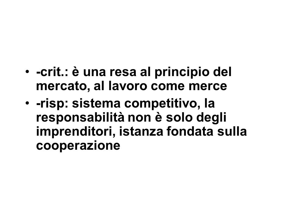 -crit.: è una resa al principio del mercato, al lavoro come merce -risp: sistema competitivo, la responsabilità non è solo degli imprenditori, istanza fondata sulla cooperazione