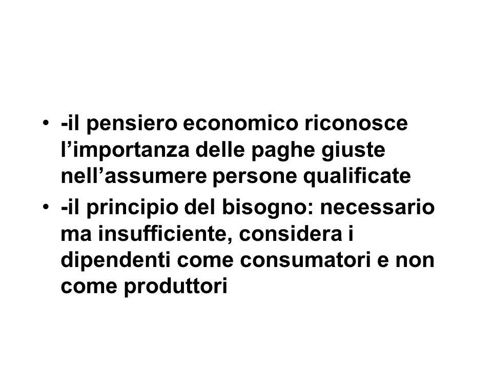 -il pensiero economico riconosce l'importanza delle paghe giuste nell'assumere persone qualificate -il principio del bisogno: necessario ma insufficiente, considera i dipendenti come consumatori e non come produttori
