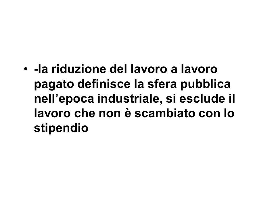 -la riduzione del lavoro a lavoro pagato definisce la sfera pubblica nell'epoca industriale, si esclude il lavoro che non è scambiato con lo stipendio
