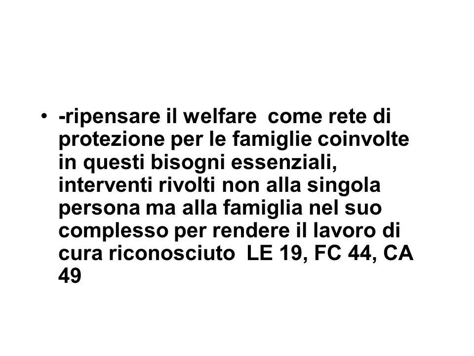 -ripensare il welfare come rete di protezione per le famiglie coinvolte in questi bisogni essenziali, interventi rivolti non alla singola persona ma alla famiglia nel suo complesso per rendere il lavoro di cura riconosciuto LE 19, FC 44, CA 49