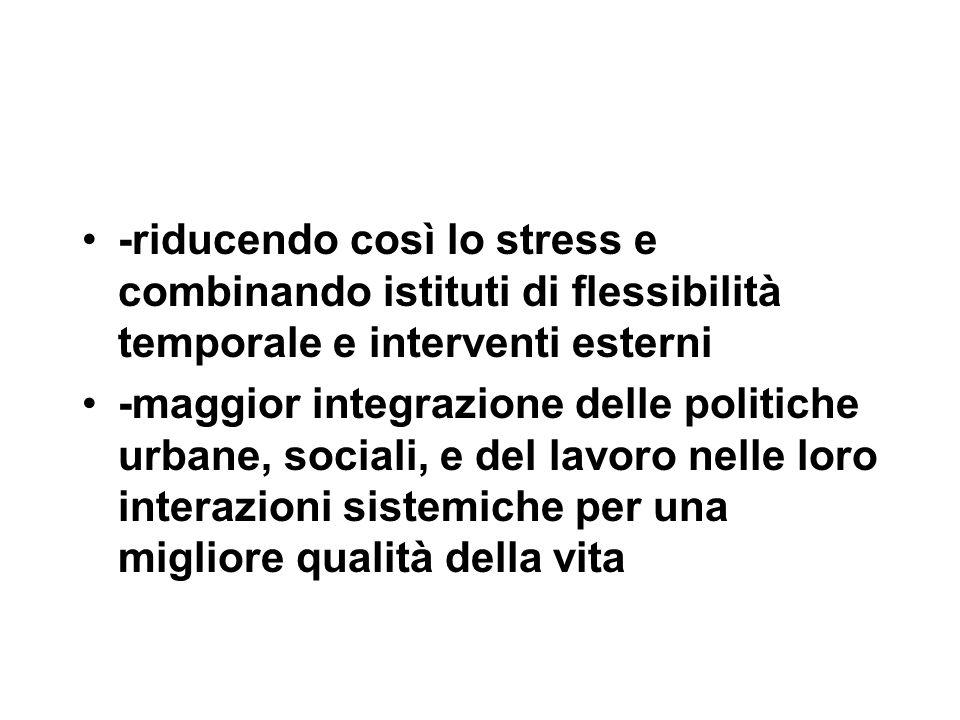 -riducendo così lo stress e combinando istituti di flessibilità temporale e interventi esterni -maggior integrazione delle politiche urbane, sociali,