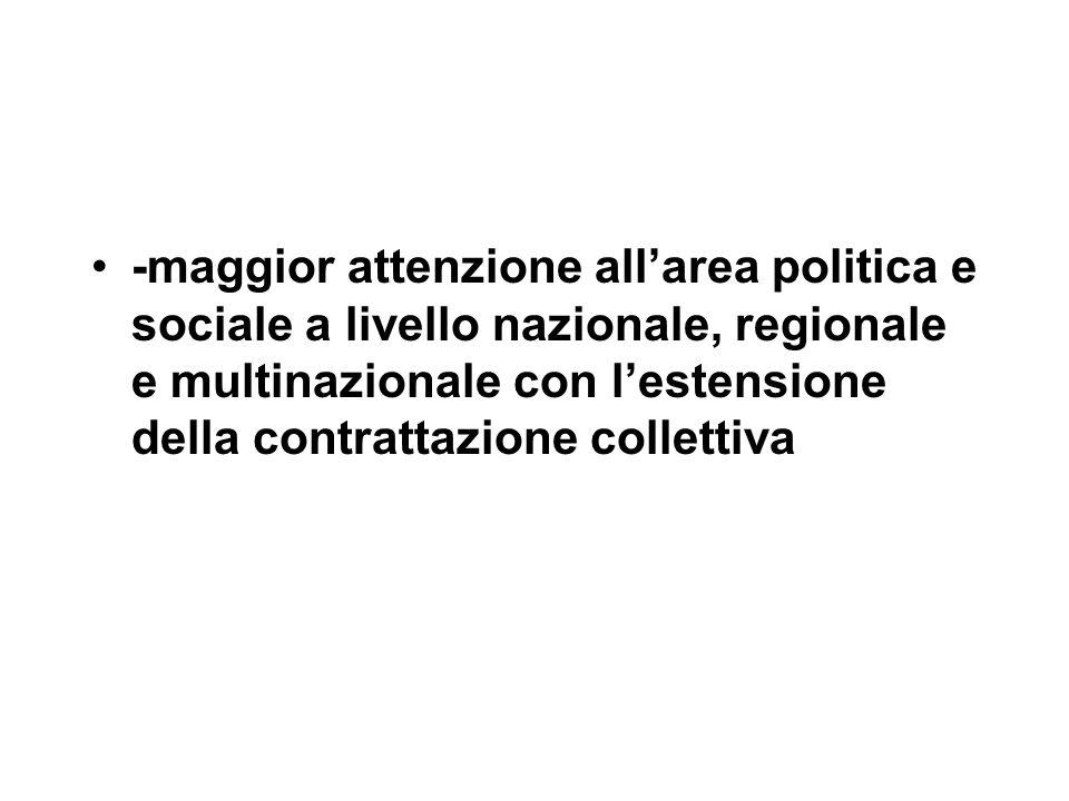 -maggior attenzione all'area politica e sociale a livello nazionale, regionale e multinazionale con l'estensione della contrattazione collettiva