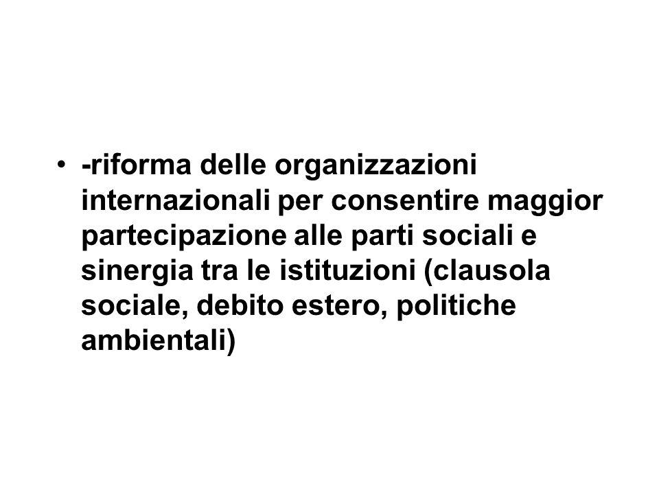-riforma delle organizzazioni internazionali per consentire maggior partecipazione alle parti sociali e sinergia tra le istituzioni (clausola sociale, debito estero, politiche ambientali)