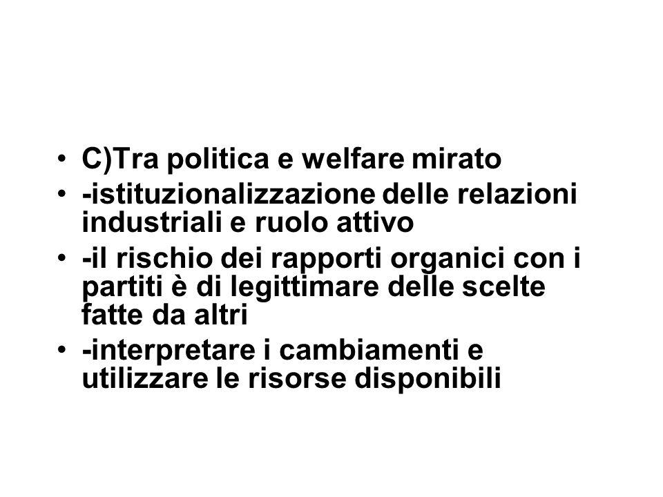 C)Tra politica e welfare mirato -istituzionalizzazione delle relazioni industriali e ruolo attivo -il rischio dei rapporti organici con i partiti è di