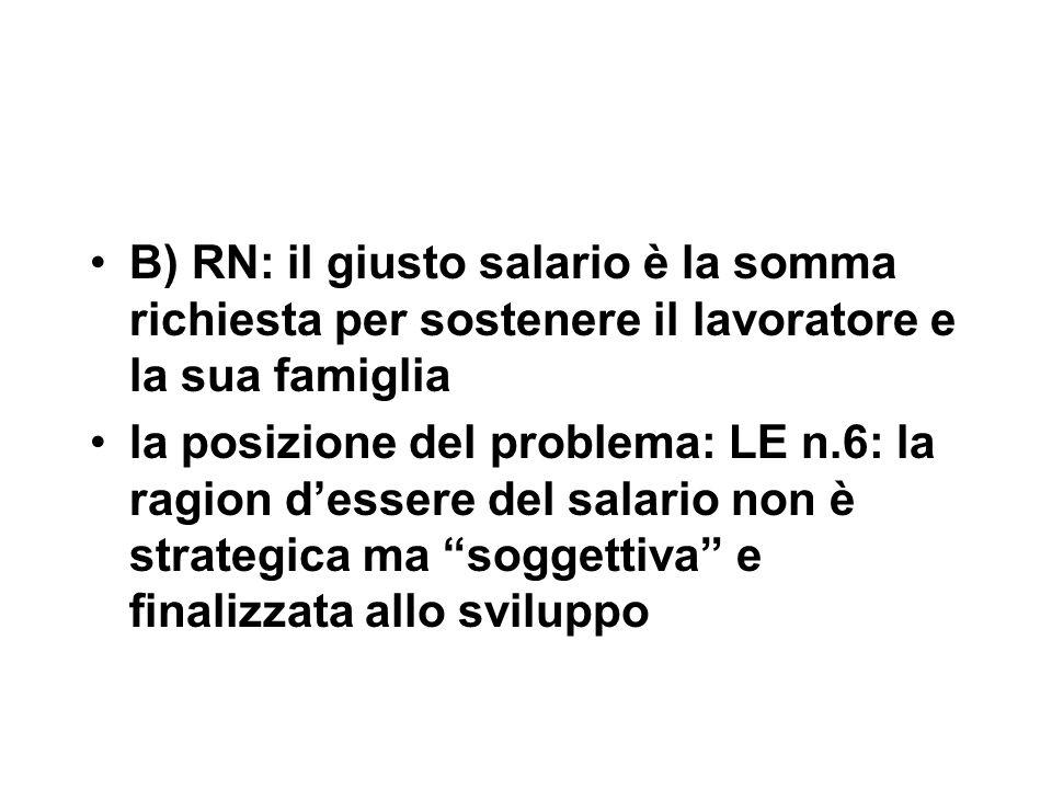B) RN: il giusto salario è la somma richiesta per sostenere il lavoratore e la sua famiglia la posizione del problema: LE n.6: la ragion d'essere del salario non è strategica ma soggettiva e finalizzata allo sviluppo