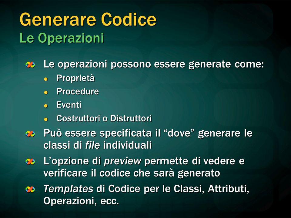 Generare Codice Le Operazioni Le operazioni possono essere generate come: Proprietà Proprietà Procedure Procedure Eventi Eventi Costruttori o Distrutt