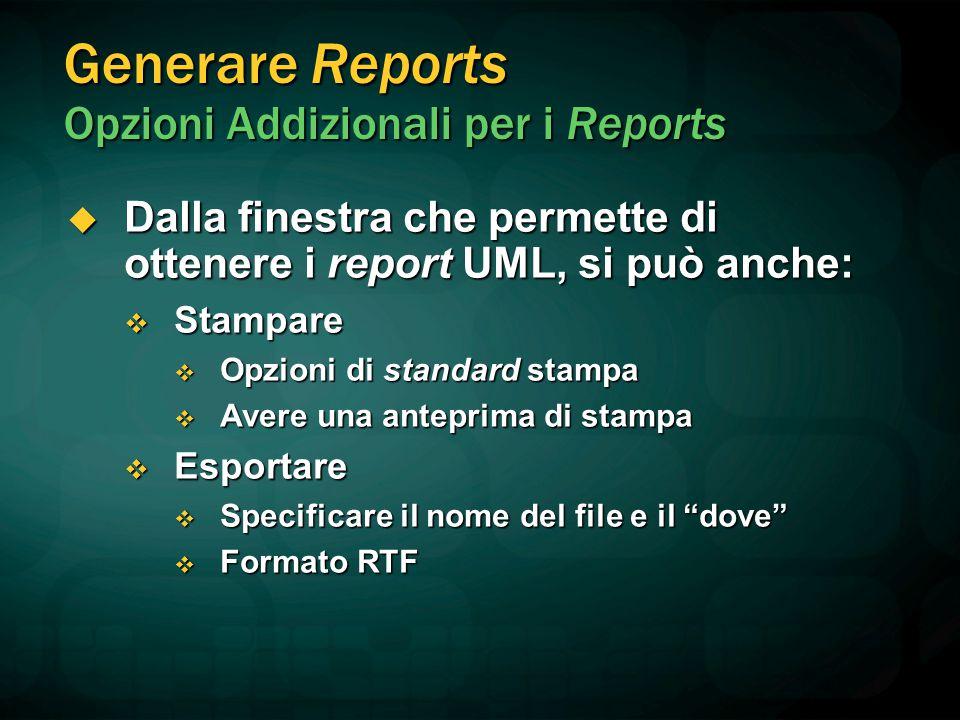 Generare Reports Opzioni Addizionali per i Reports  Dalla finestra che permette di ottenere i report UML, si può anche:  Stampare  Opzioni di stand