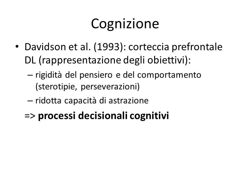 Cognizione Davidson et al. (1993): corteccia prefrontale DL (rappresentazione degli obiettivi): – rigidità del pensiero e del comportamento (sterotipi