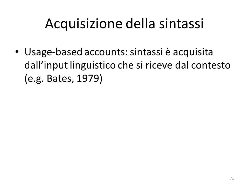 Acquisizione della sintassi Usage-based accounts: sintassi è acquisita dall'input linguistico che si riceve dal contesto (e.g. Bates, 1979) 12