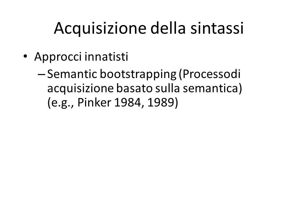 Approcci innatisti – Semantic bootstrapping (Processodi acquisizione basato sulla semantica) (e.g., Pinker 1984, 1989) Acquisizione della sintassi