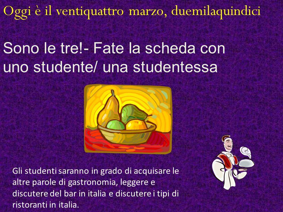 Oggi è il ventiquattro marzo, duemilaquindici Sono le tre!- Fate la scheda con uno studente/ una studentessa Gli studenti saranno in grado di acquisare le altre parole di gastronomia, leggere e discutere del bar in italia e discutere i tipi di ristoranti in italia.