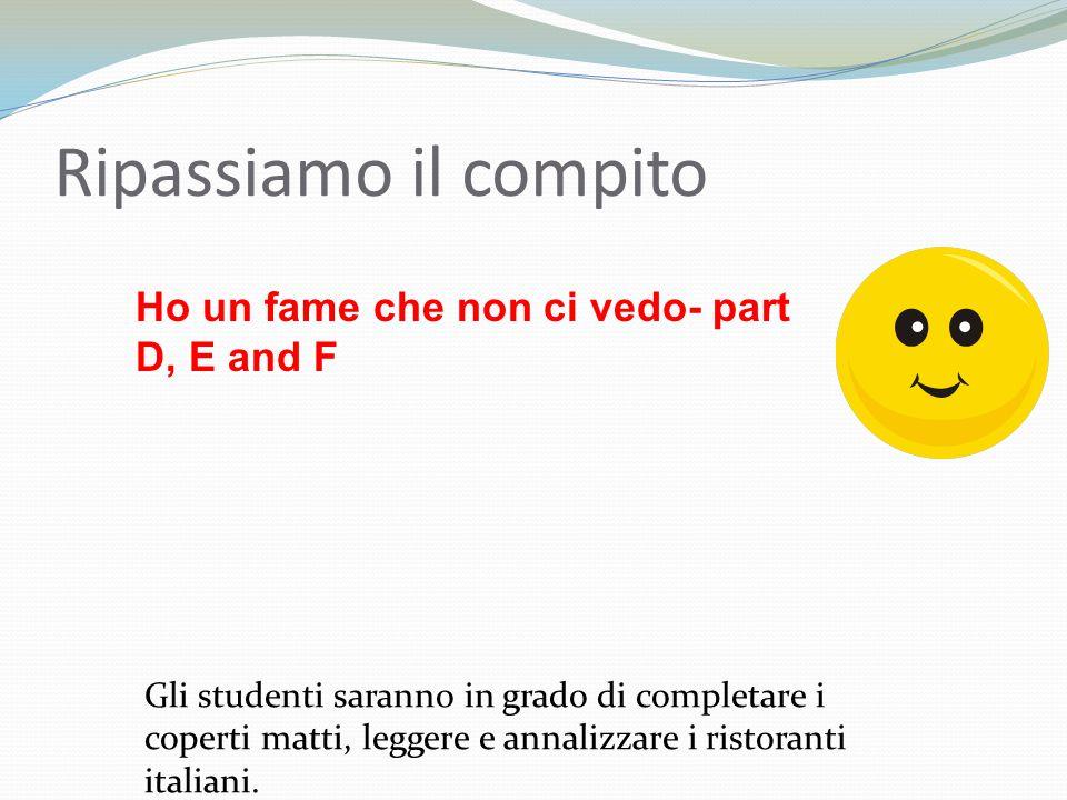 Ho un fame che non ci vedo- part D, E and F Ripassiamo il compito Gli studenti saranno in grado di completare i coperti matti, leggere e annalizzare i ristoranti italiani.