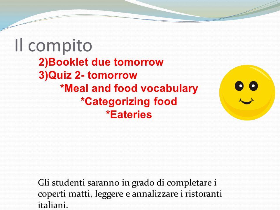 2)Booklet due tomorrow 3)Quiz 2- tomorrow *Meal and food vocabulary *Categorizing food *Eateries Il compito Gli studenti saranno in grado di completare i coperti matti, leggere e annalizzare i ristoranti italiani.