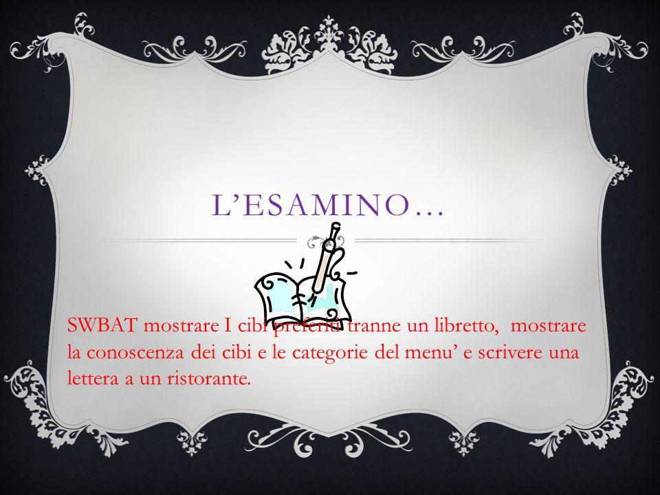 L'ESAMINO… SWBAT mostrare I cibi preferiti tranne un libretto, mostrare la conoscenza dei cibi e le categorie del menu' e scrivere una lettera a un ristorante.