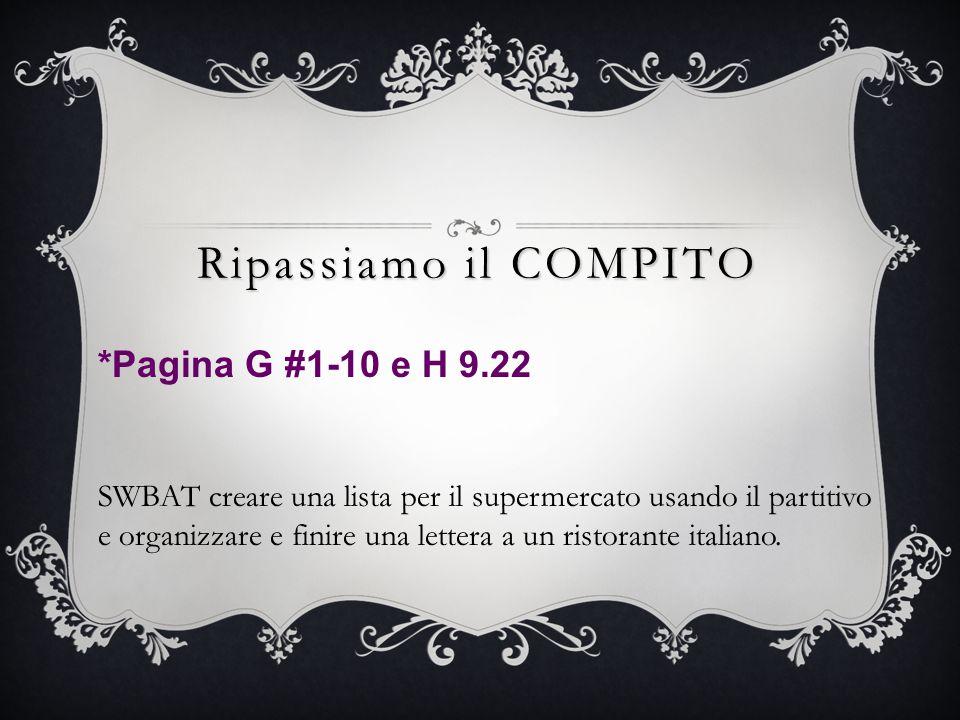 Ripassiamo il COMPITO *Pagina G #1-10 e H 9.22 SWBAT creare una lista per il supermercato usando il partitivo e organizzare e finire una lettera a un ristorante italiano.