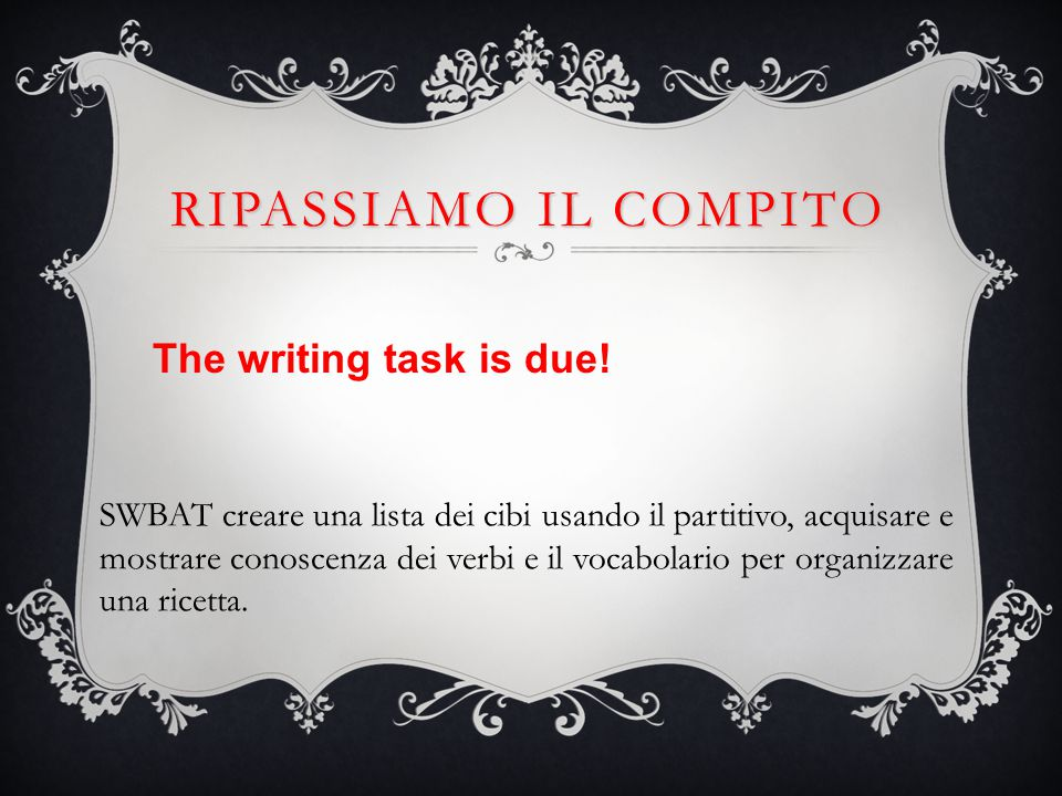 RIPASSIAMO IL COMPITO The writing task is due.