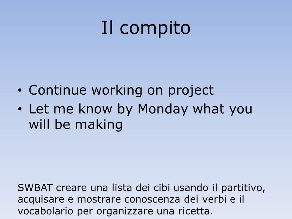 Il compito Continue working on project Let me know by Monday what you will be making SWBAT creare una lista dei cibi usando il partitivo, acquisare e mostrare conoscenza dei verbi e il vocabolario per organizzare una ricetta.