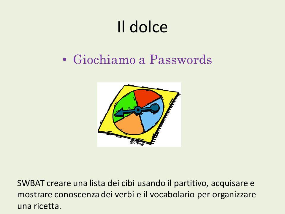 Il dolce Giochiamo a Passwords SWBAT creare una lista dei cibi usando il partitivo, acquisare e mostrare conoscenza dei verbi e il vocabolario per organizzare una ricetta.