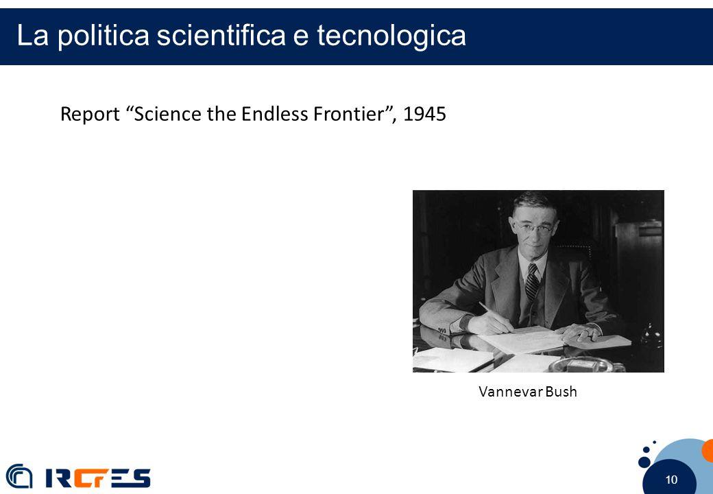 10 La politica scientifica e tecnologica Report Science the Endless Frontier , 1945 Vannevar Bush