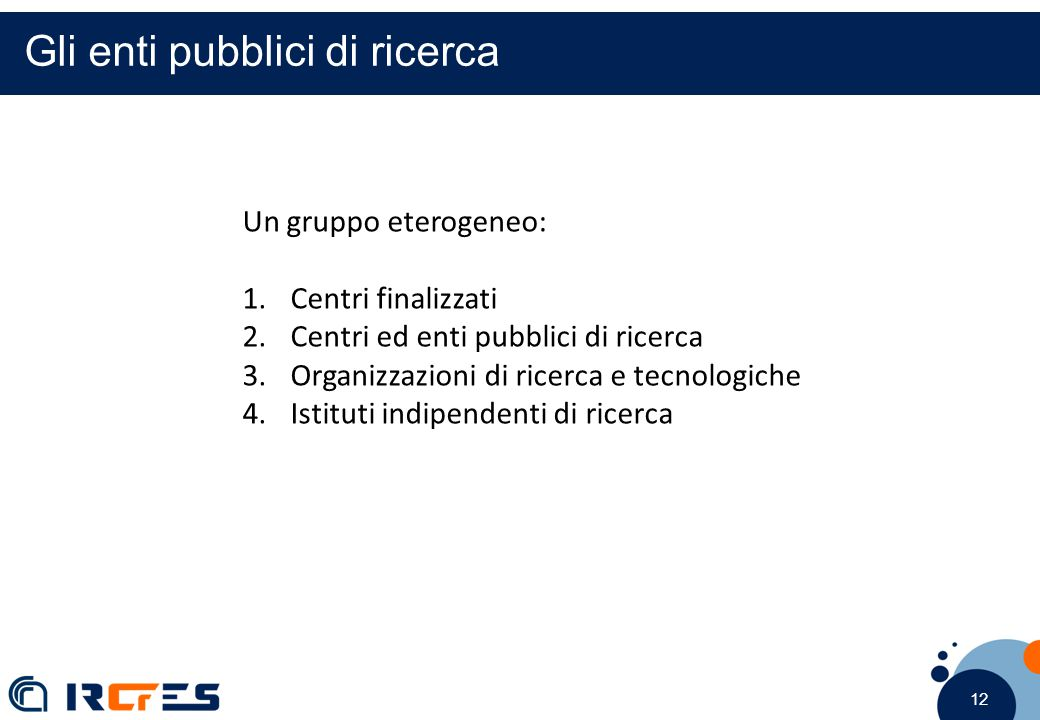 12 Gli enti pubblici di ricerca Un gruppo eterogeneo: 1.Centri finalizzati 2.Centri ed enti pubblici di ricerca 3.Organizzazioni di ricerca e tecnologiche 4.Istituti indipendenti di ricerca