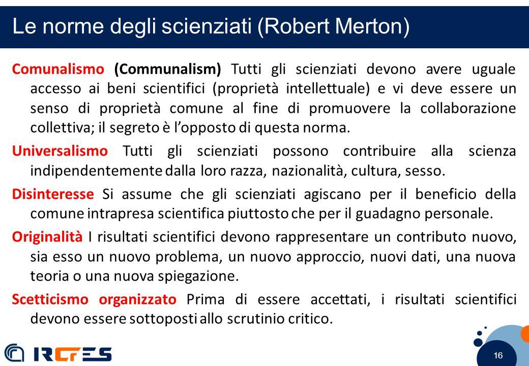 16 Le norme degli scienziati (Robert Merton) Comunalismo (Communalism) Tutti gli scienziati devono avere uguale accesso ai beni scientifici (proprietà intellettuale) e vi deve essere un senso di proprietà comune al fine di promuovere la collaborazione collettiva; il segreto è l'opposto di questa norma.