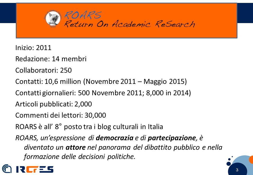 3 3 3 ROARS Inizio: 2011 Redazione: 14 membri Collaboratori: 250 Contatti: 10,6 million (Novembre 2011 – Maggio 2015) Contatti giornalieri: 500 Novembre 2011; 8,000 in 2014) Articoli pubblicati: 2,000 Commenti dei lettori: 30,000 ROARS è all' 8° posto tra i blog culturali in Italia ROARS, un'espressione di democrazia e di partecipazione, è diventato un attore nel panorama del dibattito pubblico e nella formazione delle decisioni politiche.