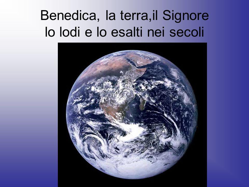 Benedica, la terra,il Signore lo lodi e lo esalti nei secoli
