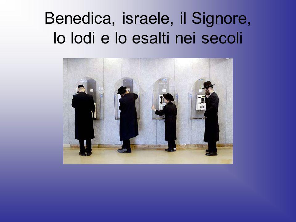 Benedica, israele, il Signore, lo lodi e lo esalti nei secoli