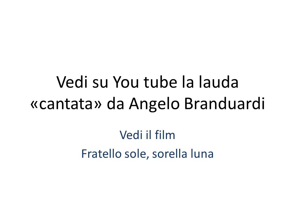 Vedi su You tube la lauda «cantata» da Angelo Branduardi Vedi il film Fratello sole, sorella luna