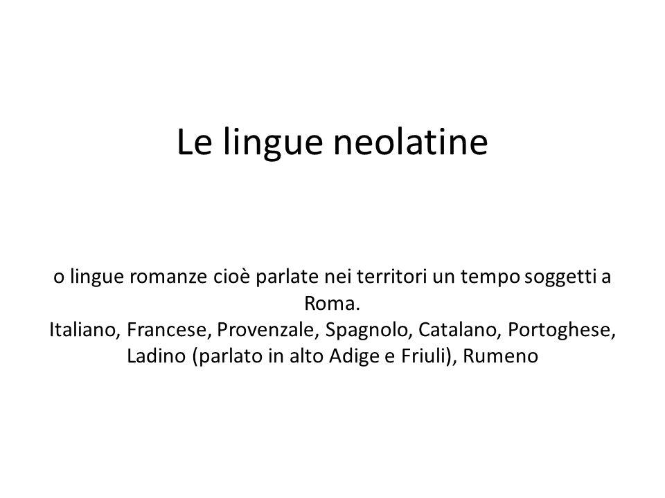 Le lingue neolatine o lingue romanze cioè parlate nei territori un tempo soggetti a Roma. Italiano, Francese, Provenzale, Spagnolo, Catalano, Portoghe