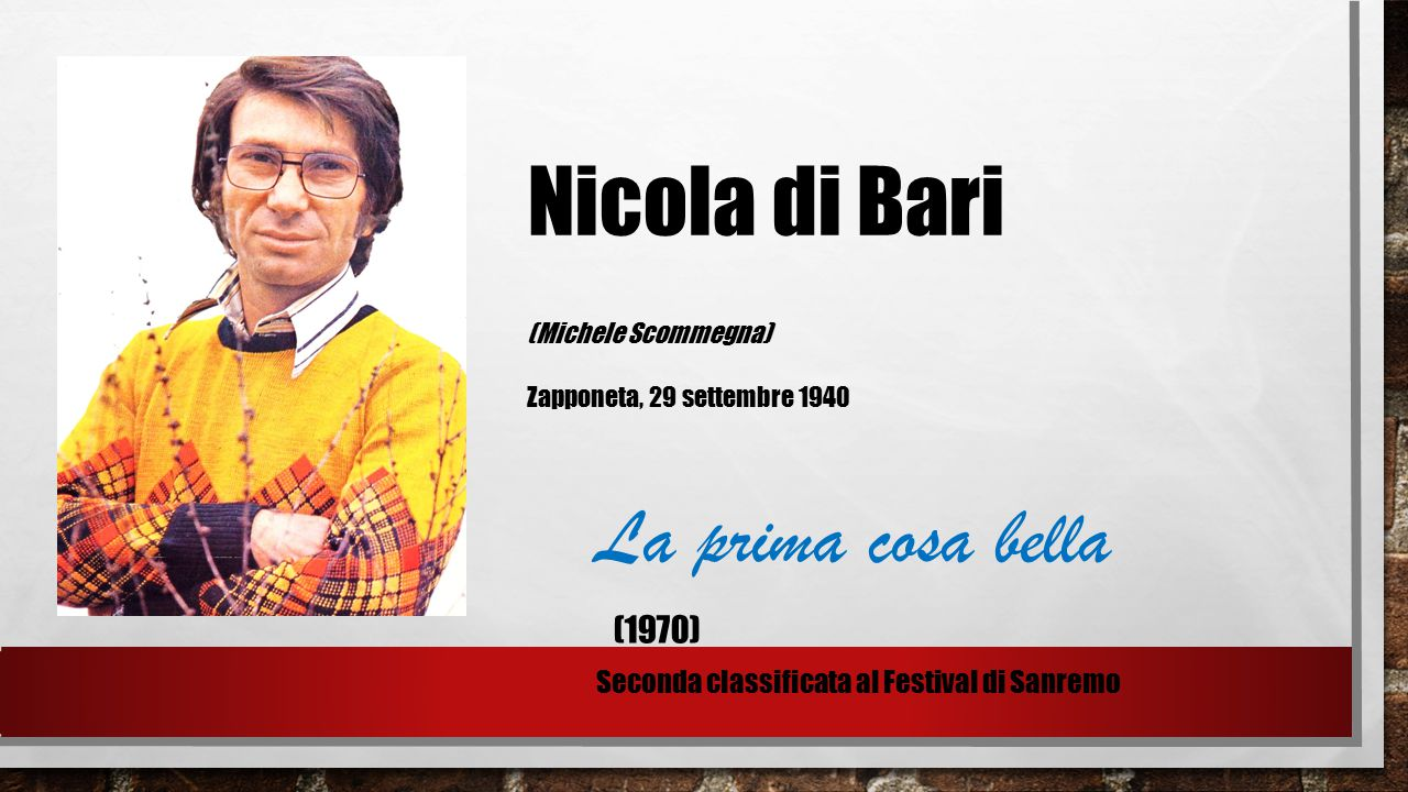 Nicola di Bari (Michele Scommegna) Zapponeta, 29 settembre 1940 La prima cosa bella (1970) Seconda classificata al Festival di Sanremo